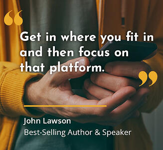 Focus on Social Media platforms where you fit in